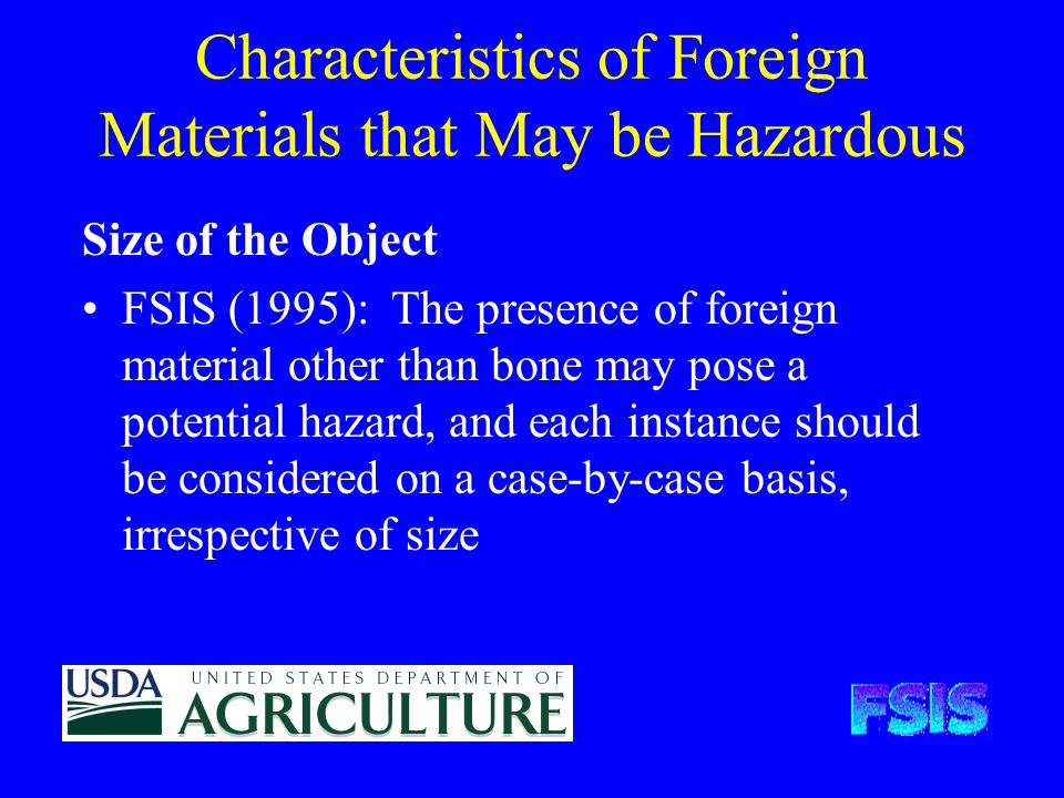Characteristics of Foreign Materials that May be Hazardous Size of the Object FSIS (1995): The presence of foreign material other than bone may pose a potential hazard, and each instance should be considered on a case-by-case basis, irrespective of size
