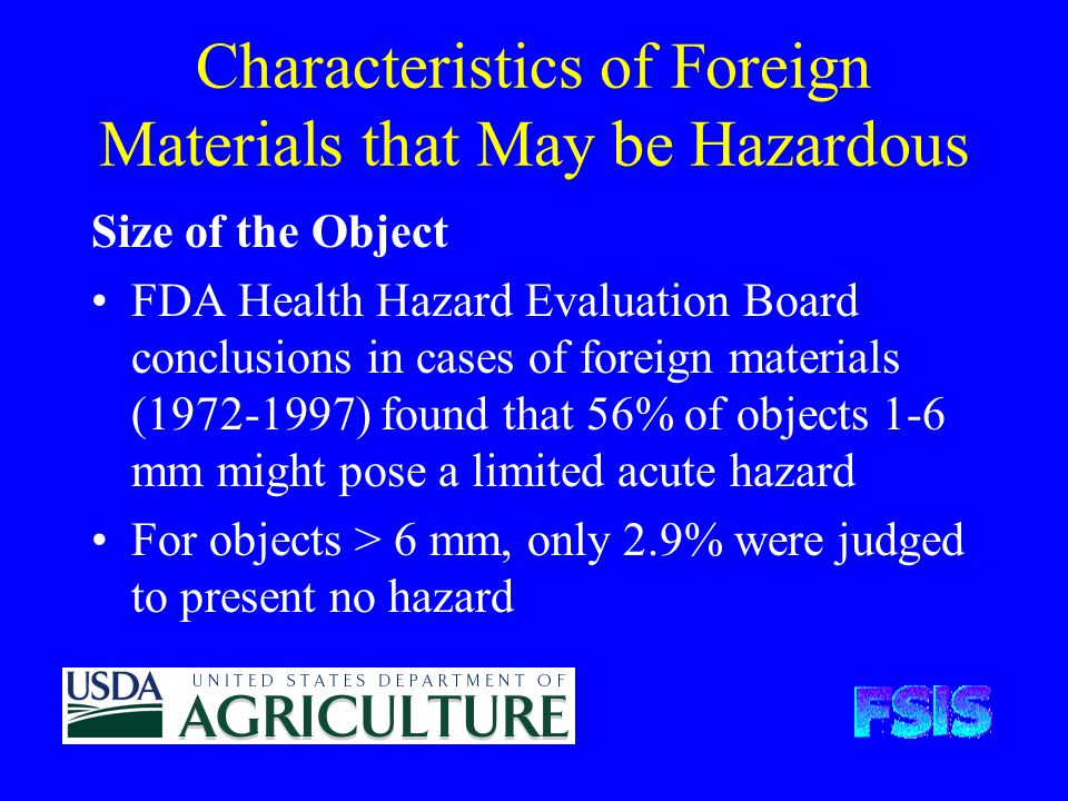 Characteristics of Foreign Materials that May be Hazardous Size of the Object FDA Health Hazard Evaluation Board conclusions in cases of foreign materials (1972-1997) found that 56% of objects 1-6 mm might pose a limited acute hazard For objects > 6 mm, only 2.9% were judged to present no hazard