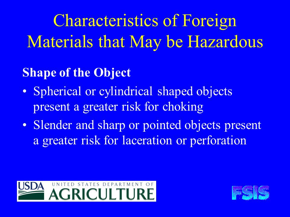 Characteristics of Foreign Materials that May be Hazardous Shape of the Object Spherical or cylindrical shaped objects present a greater risk for choking Slender and sharp or pointed objects present a greater risk for laceration or perforation
