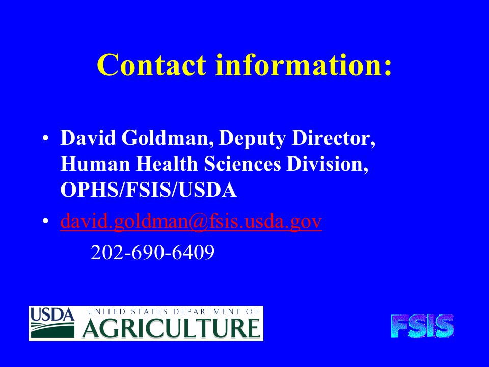 David Goldman, Deputy Director, Human Health Sciences Division, OPHS/FSIS/USDA david.goldman@fsis.usda.gov 202-690-6409 Contact information: