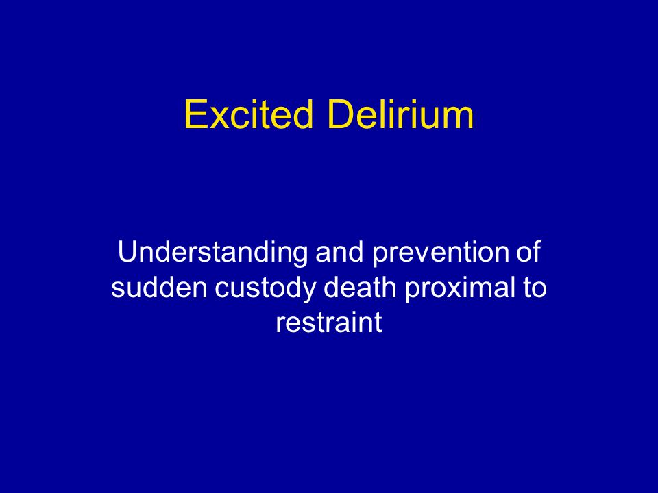 Excited Delirium Understanding and prevention of sudden custody death proximal to restraint