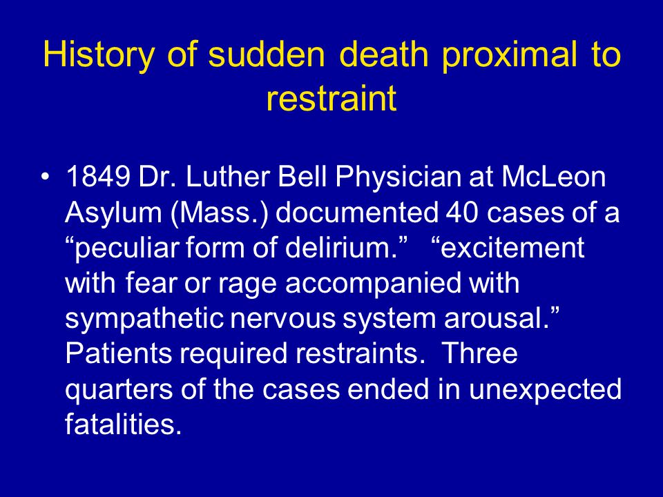 """History of sudden death proximal to restraint 1849 Dr. Luther Bell Physician at McLeon Asylum (Mass.) documented 40 cases of a """"peculiar form of delir"""
