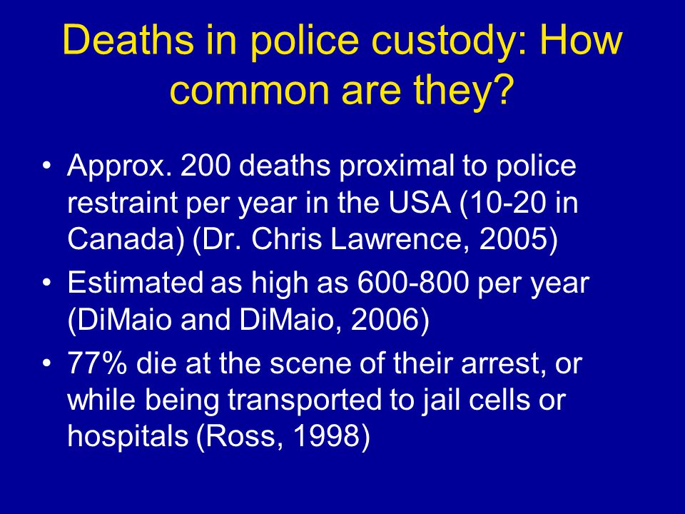 Deaths in police custody: How common are they? Approx. 200 deaths proximal to police restraint per year in the USA (10-20 in Canada) (Dr. Chris Lawren