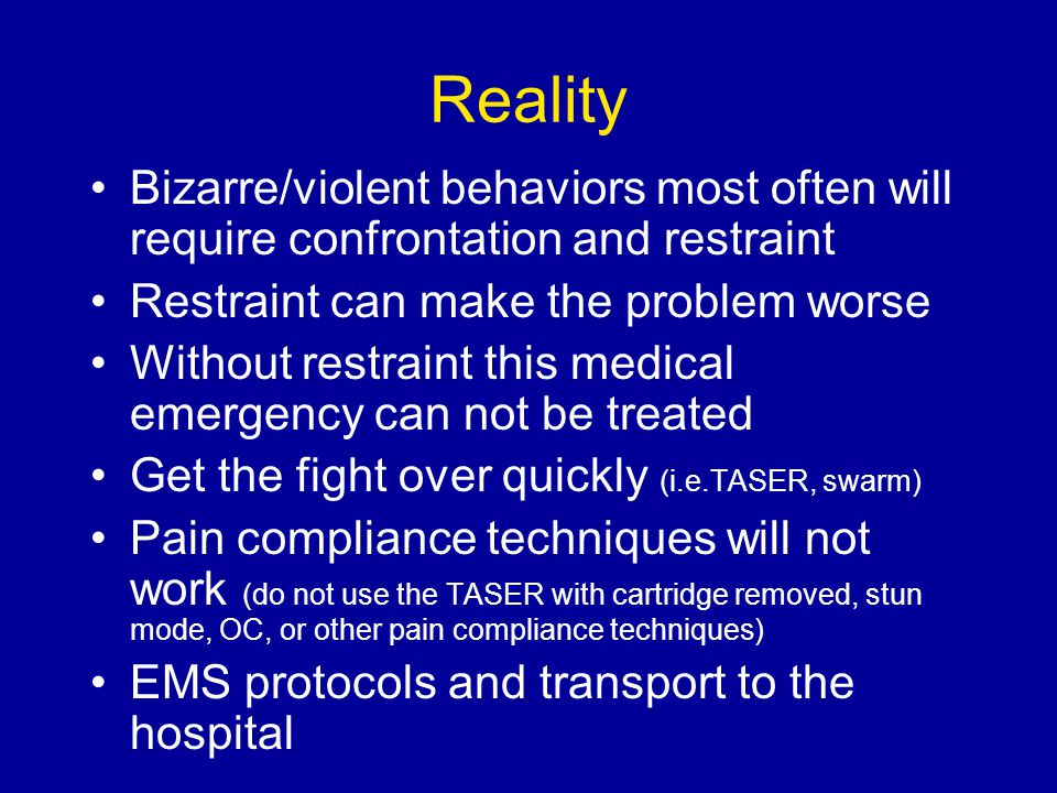 Reality Bizarre/violent behaviors most often will require confrontation and restraint Restraint can make the problem worse Without restraint this medi