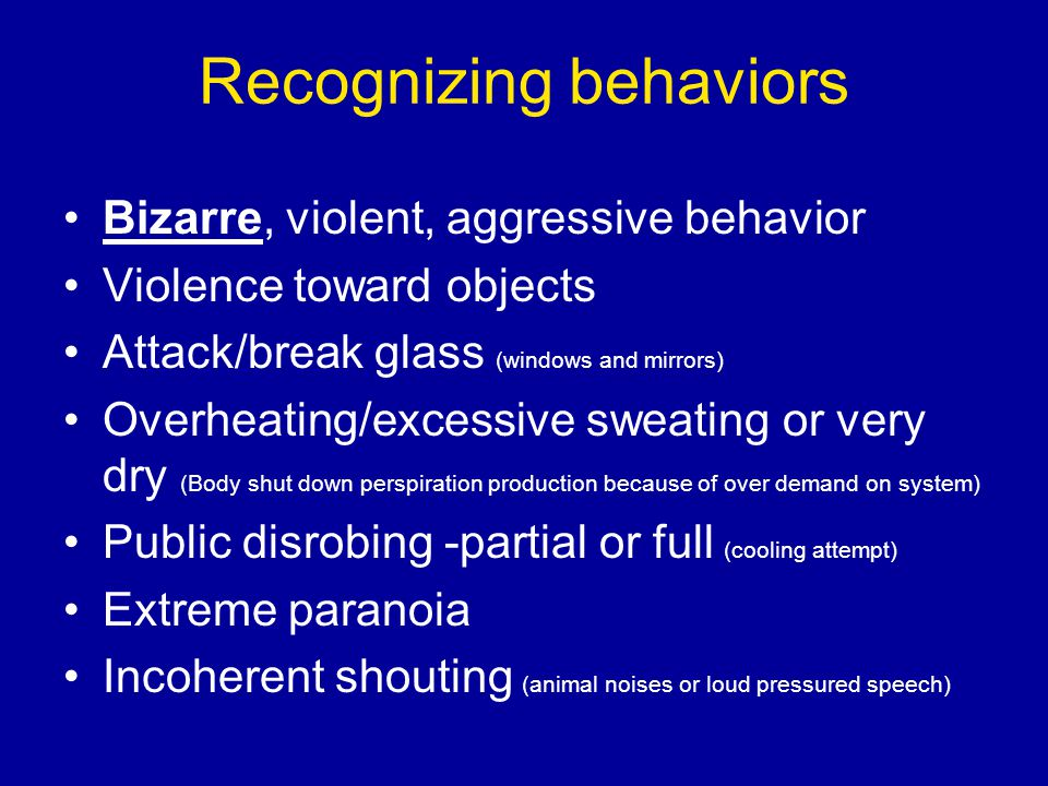 Recognizing behaviors Bizarre, violent, aggressive behavior Violence toward objects Attack/break glass (windows and mirrors) Overheating/excessive swe