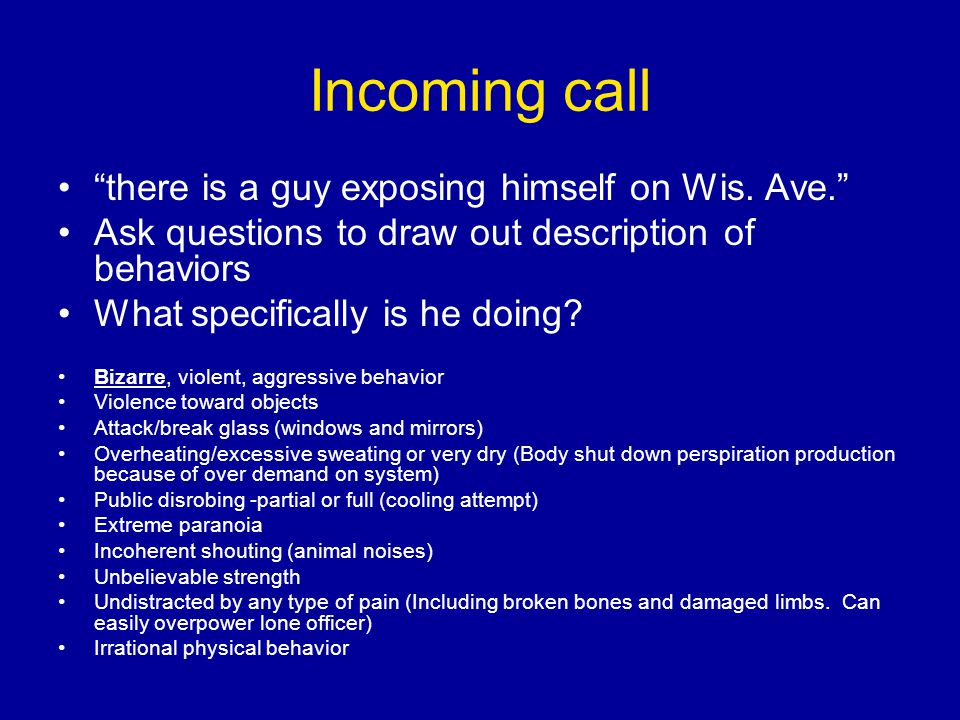 """Incoming call """"there is a guy exposing himself on Wis. Ave."""" Ask questions to draw out description of behaviors What specifically is he doing? Bizarre"""