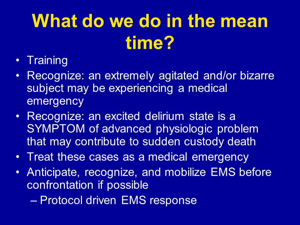 What do we do in the mean time? Training Recognize: an extremely agitated and/or bizarre subject may be experiencing a medical emergency Recognize: an