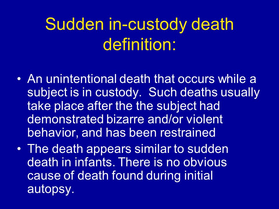 Sudden in-custody death definition: An unintentional death that occurs while a subject is in custody. Such deaths usually take place after the the sub
