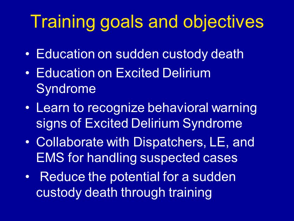 Focus of training You are not being trained to provide a clinical diagnosis You are being trained to recognize behavioral signs of excited delirium Understand the risks of confrontation If confrontation is necessary, get the subject controlled quickly Treat suspected cases as medical emergency