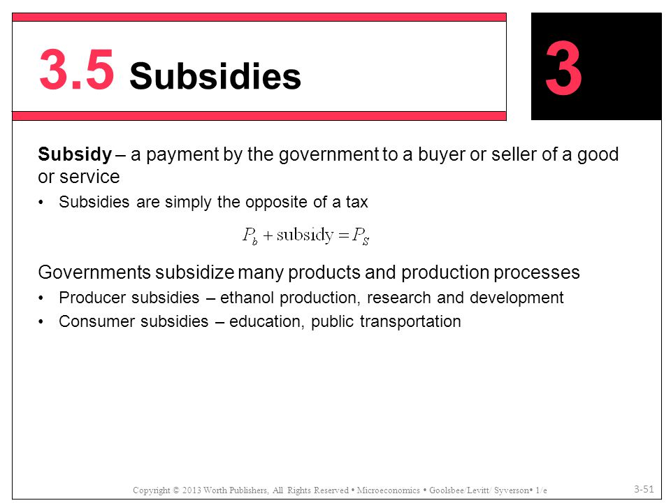 3.5 Subsidies Copyright © 2013 Worth Publishers, All Rights Reserved  Microeconomics  Goolsbee/Levitt/ Syverson  1/e 3-51 Subsidy – a payment by th