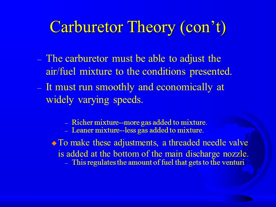 Carburetor Theory (con't) – The carburetor must be able to adjust the air/fuel mixture to the conditions presented.
