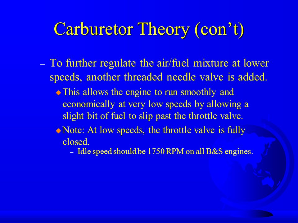 Carburetor Theory (con't) – To further regulate the air/fuel mixture at lower speeds, another threaded needle valve is added.