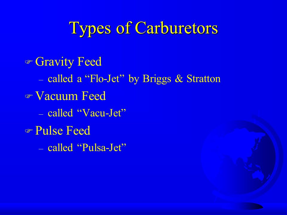 Types of Carburetors F Gravity Feed – called a Flo-Jet by Briggs & Stratton F Vacuum Feed – called Vacu-Jet F Pulse Feed – called Pulsa-Jet