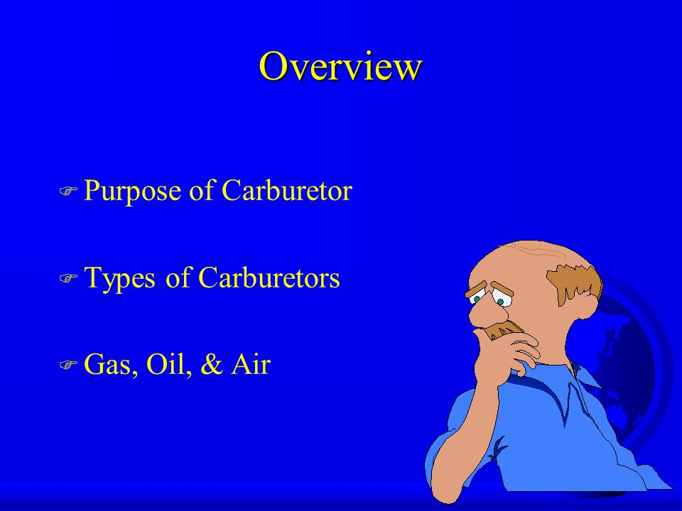 Overview F Purpose of Carburetor F Types of Carburetors F Gas, Oil, & Air