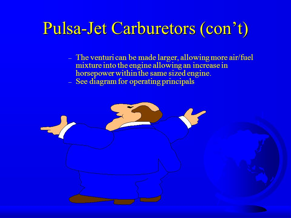Pulsa-Jet Carburetors (con't) – The venturi can be made larger, allowing more air/fuel mixture into the engine allowing an increase in horsepower within the same sized engine.