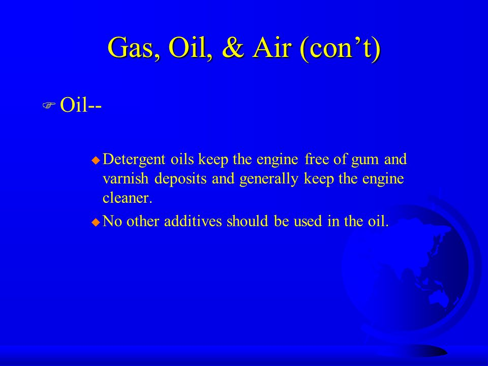 Gas, Oil, & Air (con't) F Oil-- u Detergent oils keep the engine free of gum and varnish deposits and generally keep the engine cleaner.