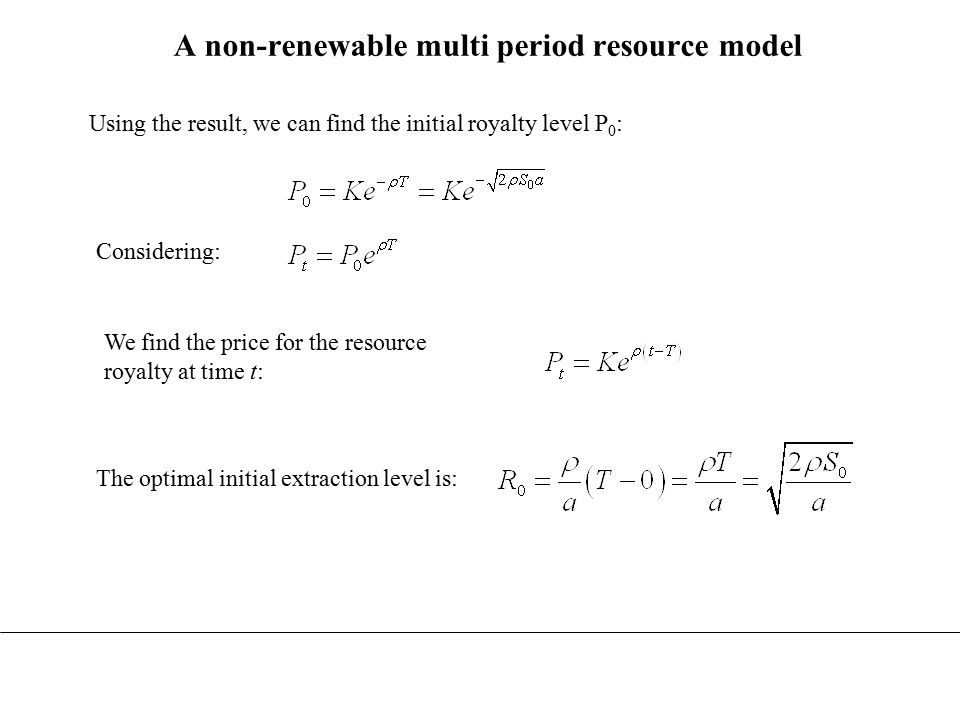 A non-renewable multi period resource model Optimality conditions for the multi-period model Initial (t=0)Interim (t=t)Final (t=T) Royalty, P Extraction, R Depletion time The same results are obtained for resource extraction in perfectly competitive markets.