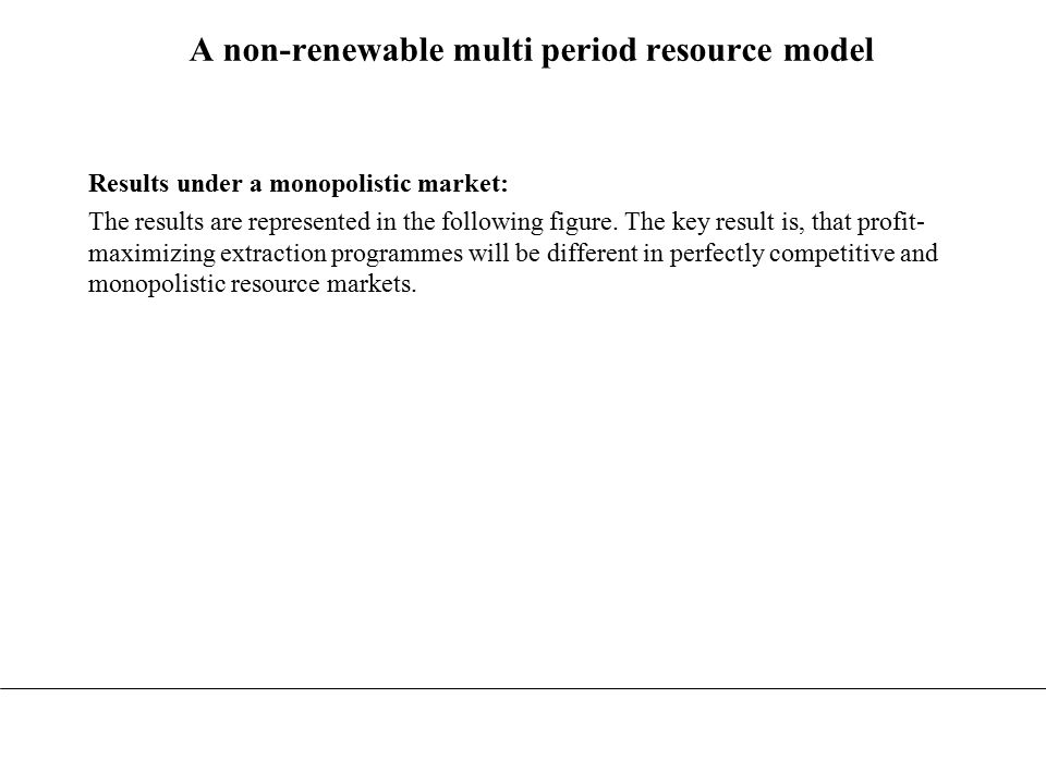 Net price P t Perfect competition Monopoly Time t 45º Time t TMTM T TTMTM Area = S RR0R0 R 0M P 0M P0P0 Demand P T = P T M = K Figure 15.4 A comparison of resource depletion in competitive and monopolistic markets (Perman et al.: page 519)