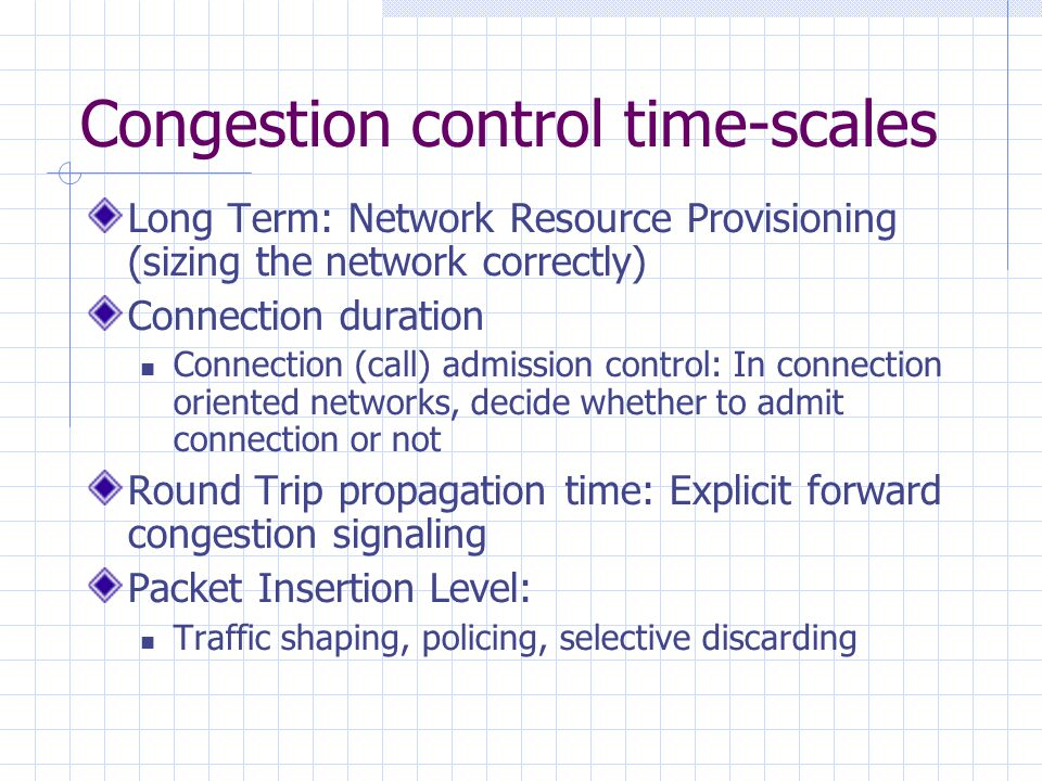 Congestion control time-scales Long Term: Network Resource Provisioning (sizing the network correctly) Connection duration Connection (call) admission