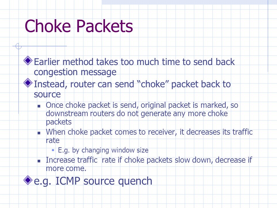 Choke Packets Earlier method takes too much time to send back congestion message Instead, router can send choke packet back to source Once choke packet is send, original packet is marked, so downstream routers do not generate any more choke packets When choke packet comes to receiver, it decreases its traffic rate  E.g.