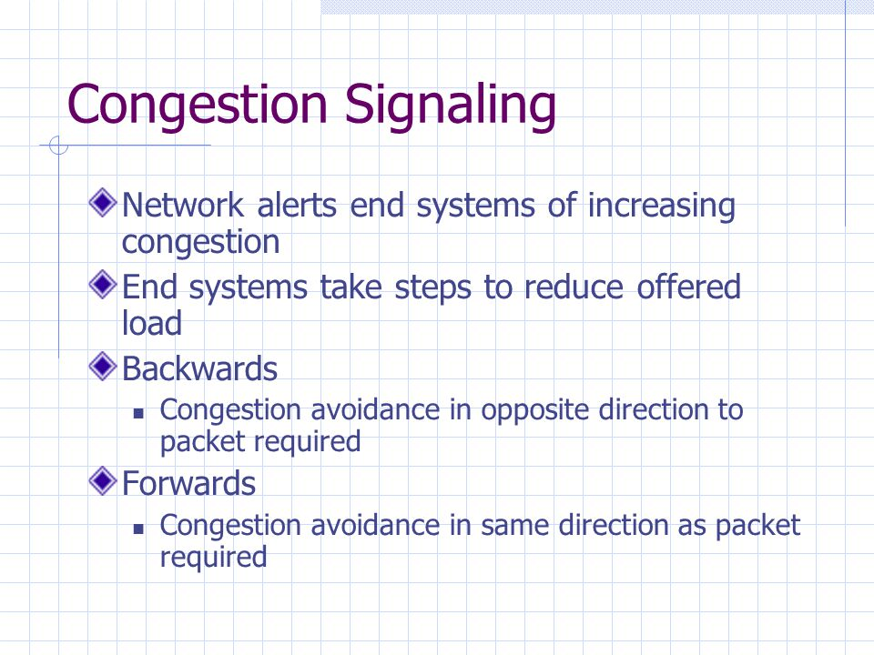 Congestion Signaling Network alerts end systems of increasing congestion End systems take steps to reduce offered load Backwards Congestion avoidance in opposite direction to packet required Forwards Congestion avoidance in same direction as packet required