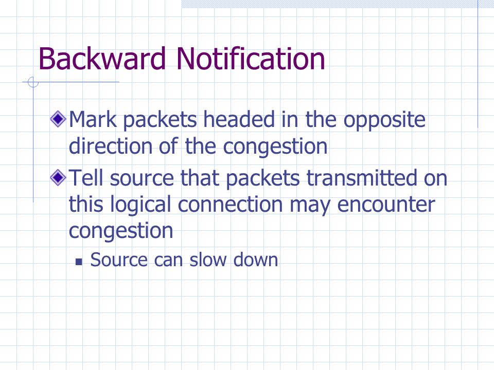 Backward Notification Mark packets headed in the opposite direction of the congestion Tell source that packets transmitted on this logical connection may encounter congestion Source can slow down