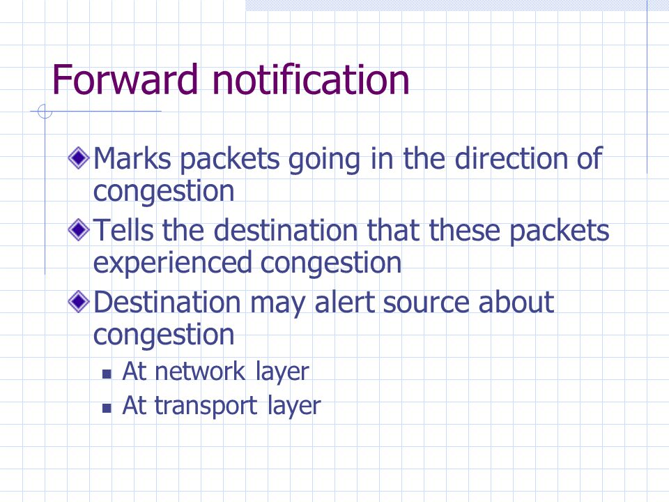 Forward notification Marks packets going in the direction of congestion Tells the destination that these packets experienced congestion Destination may alert source about congestion At network layer At transport layer
