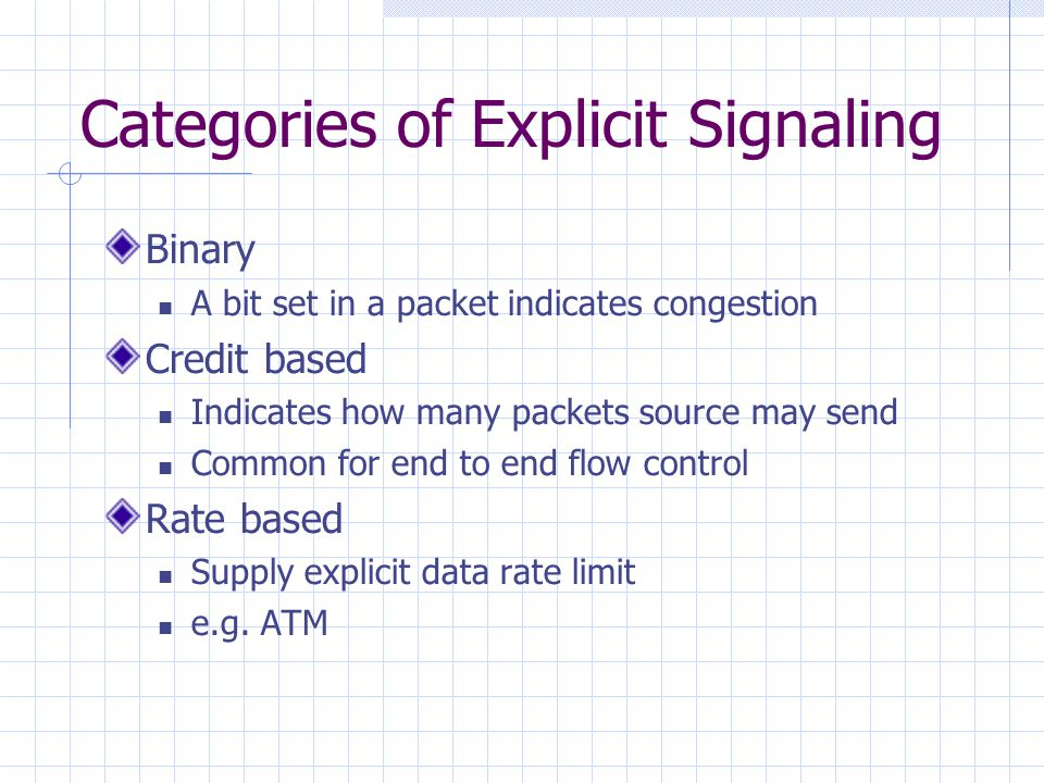 Categories of Explicit Signaling Binary A bit set in a packet indicates congestion Credit based Indicates how many packets source may send Common for end to end flow control Rate based Supply explicit data rate limit e.g.