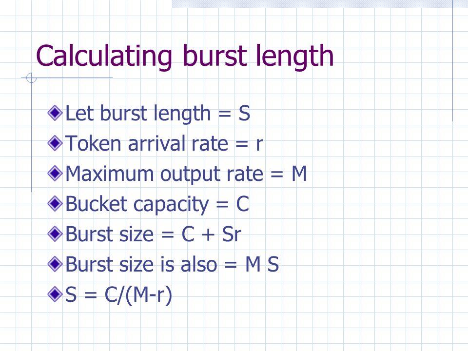 Calculating burst length Let burst length = S Token arrival rate = r Maximum output rate = M Bucket capacity = C Burst size = C + Sr Burst size is also = M S S = C/(M-r)
