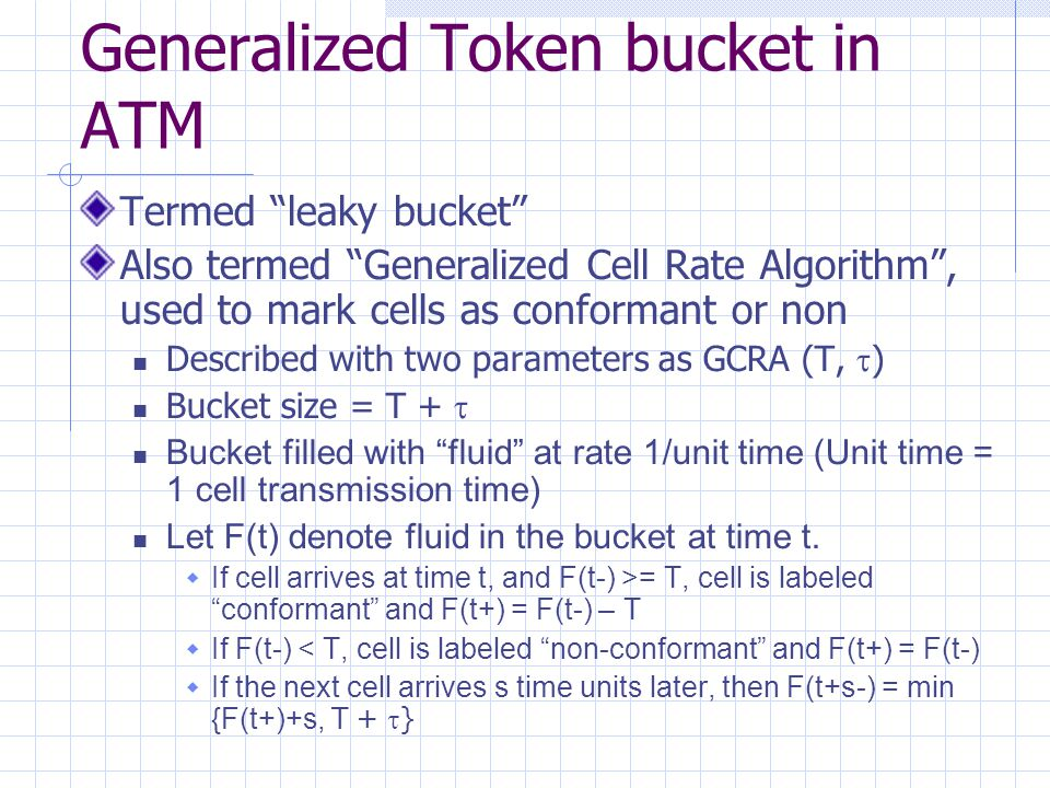 Generalized Token bucket in ATM Termed leaky bucket Also termed Generalized Cell Rate Algorithm , used to mark cells as conformant or non Described with two parameters as GCRA (T,  ) Bucket size = T +  Bucket filled with fluid at rate 1/unit time (Unit time = 1 cell transmission time) Let F(t) denote fluid in the bucket at time t.
