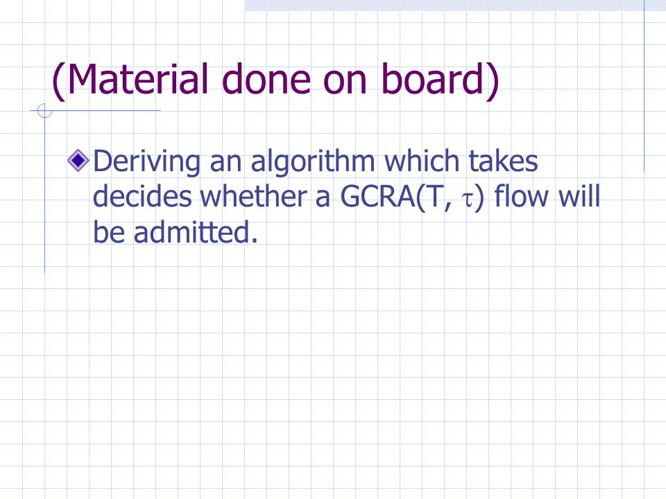 (Material done on board) Deriving an algorithm which takes decides whether a GCRA(T,  ) flow will be admitted.