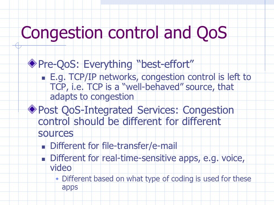 """Congestion control and QoS Pre-QoS: Everything """"best-effort"""" E.g. TCP/IP networks, congestion control is left to TCP, i.e. TCP is a """"well-behaved"""" sou"""