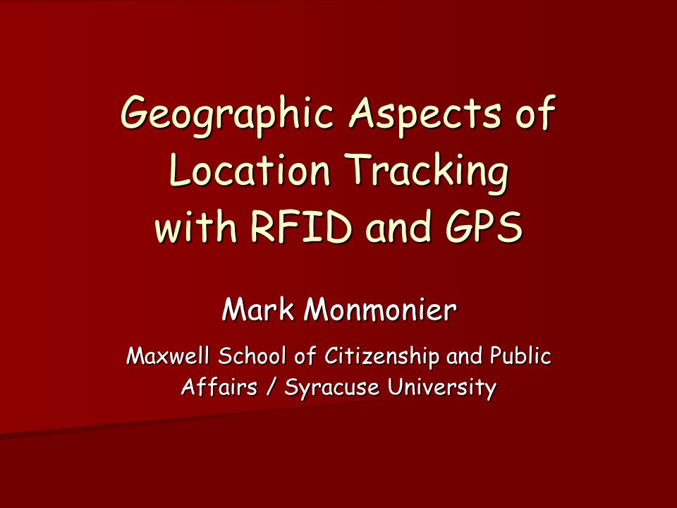 Geographic Aspects of Location Tracking with RFID and GPS Mark Monmonier Maxwell School of Citizenship and Public Affairs / Syracuse University