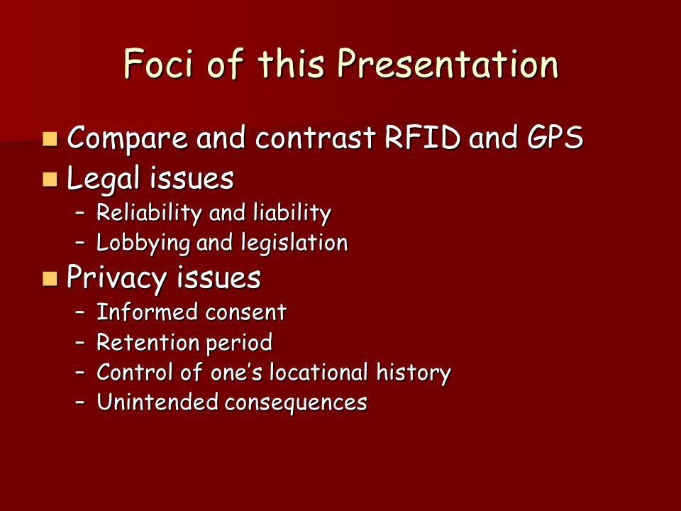 Foci of this Presentation Compare and contrast RFID and GPS Compare and contrast RFID and GPS Legal issues Legal issues –Reliability and liability –Lo