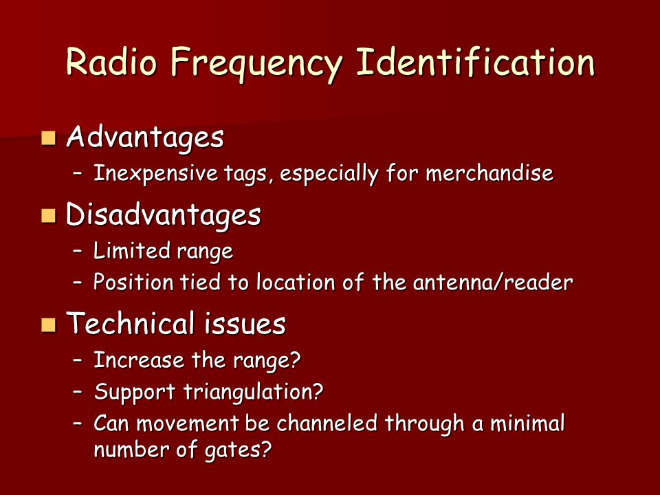 Radio Frequency Identification Advantages Advantages –Inexpensive tags, especially for merchandise Disadvantages Disadvantages –Limited range –Positio