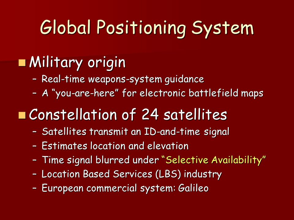 "Global Positioning System Military origin Military origin –Real-time weapons-system guidance –A ""you-are-here"" for electronic battlefield maps Constel"
