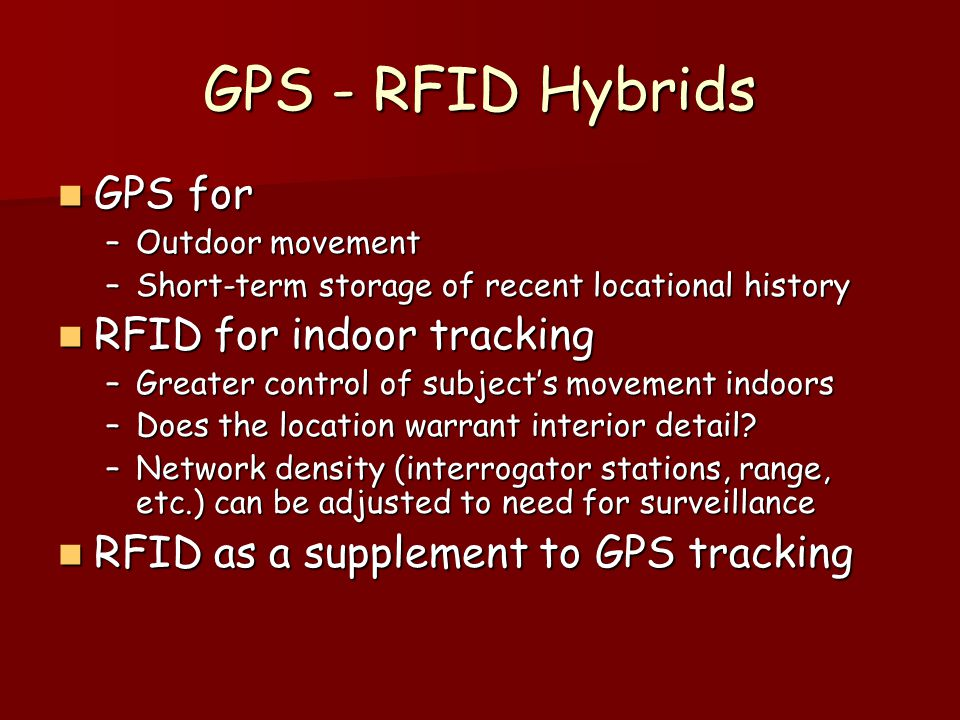 GPS - RFID Hybrids GPS for GPS for –Outdoor movement –Short-term storage of recent locational history RFID for indoor tracking RFID for indoor trackin