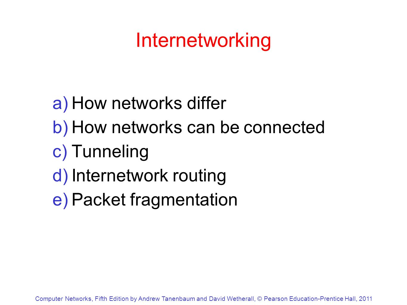 Computer Networks, Fifth Edition by Andrew Tanenbaum and David Wetherall, © Pearson Education-Prentice Hall, 2011 Internetworking a)How networks differ b)How networks can be connected c)Tunneling d)Internetwork routing e)Packet fragmentation
