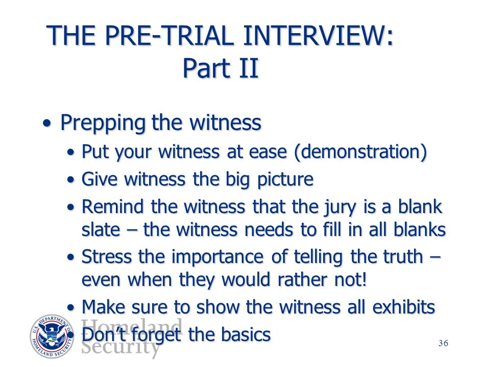 35 THE PRE-TRIAL INTERVIEW: Part I Prepping for the interviewPrepping for the interview Read and review all reports and evidenceRead and review all re