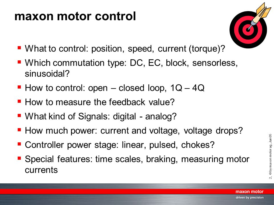 33, © by maxon motor ag, Jan 05 Measuring motor currents PWM controller acts as an electronic transformer:  input power (from power supply) = output power (to motor)  motor voltage lower than supply voltage  motor current I mot higher than supply current power supply do not measure here DC: measure here with a true RMS Amp-meter PWM controller DC motor AA PWM controller EC: with an oscilloscope (blocked shaft at max.