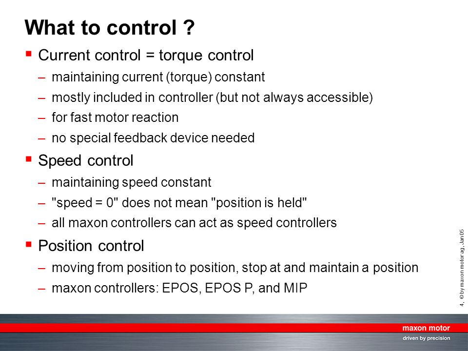 4, © by maxon motor ag, Jan 05 What to control ?  Current control = torque control –maintaining current (torque) constant –mostly included in control