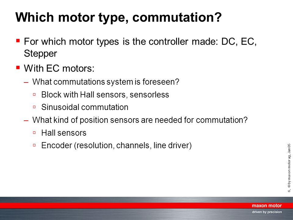 6, © by maxon motor ag, Jan 05 Which motor type, commutation?  For which motor types is the controller made: DC, EC, Stepper  With EC motors: –What