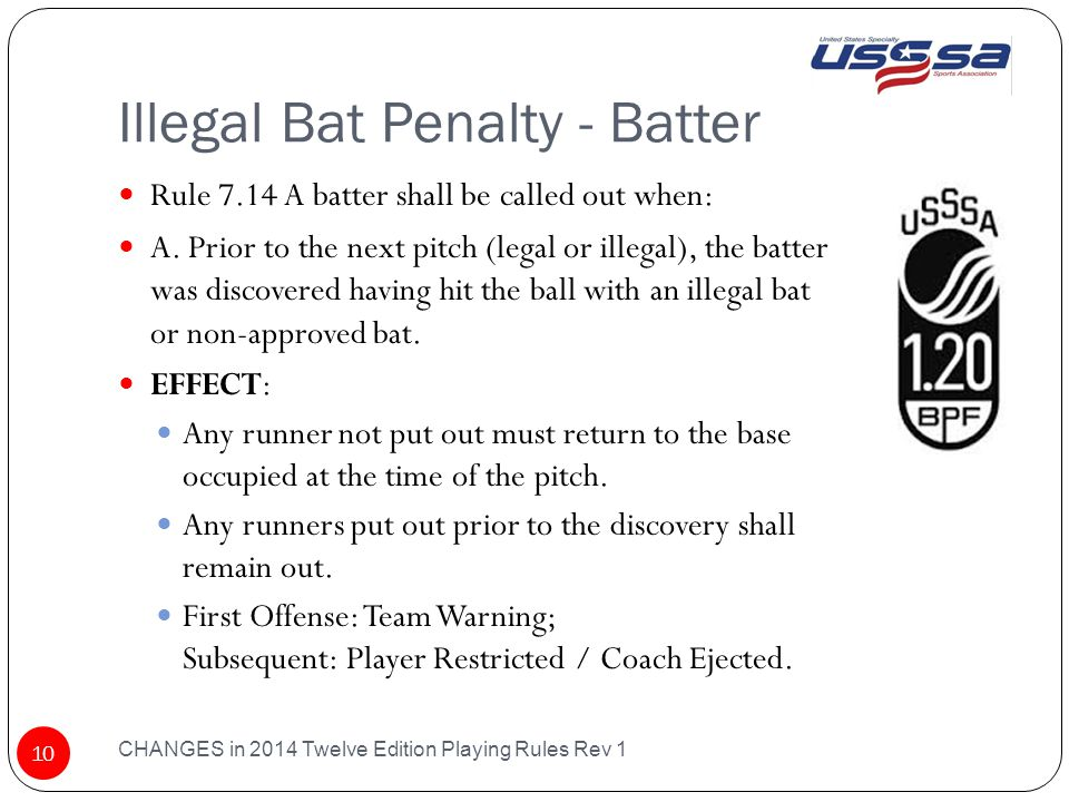 Illegal Bat Penalty - Batter CHANGES in 2014 Twelve Edition Playing Rules Rev 1 10 Rule 7.14 A batter shall be called out when: A.