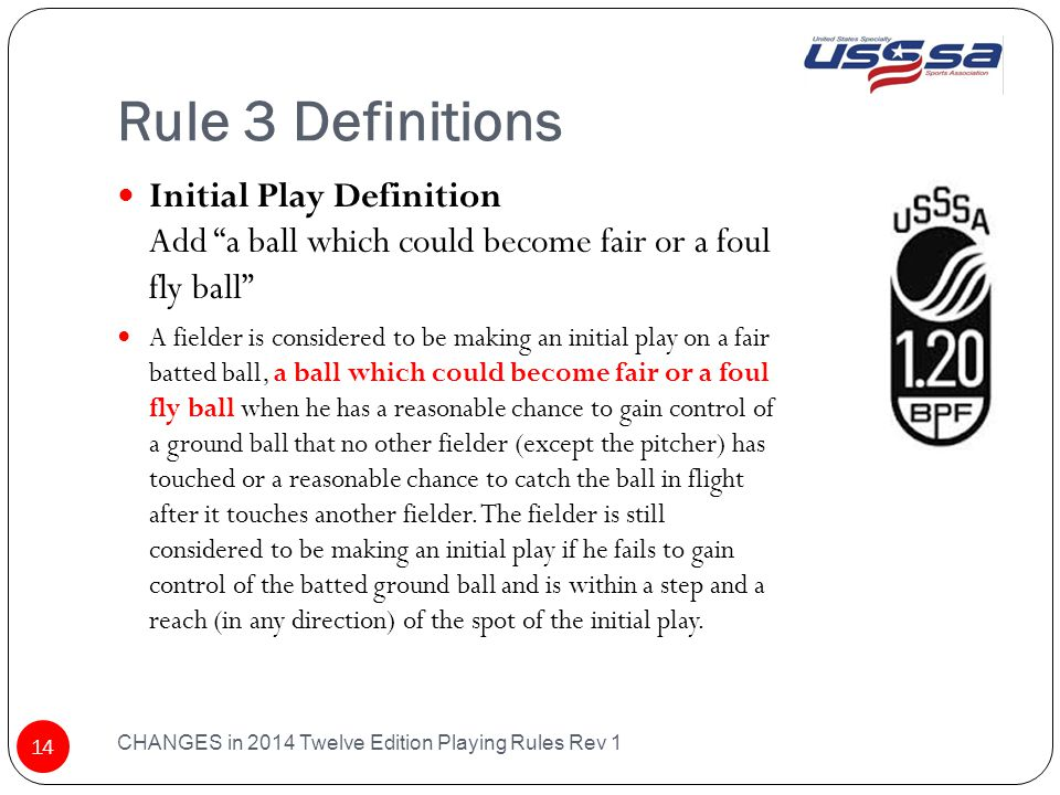 Rule 3 Definitions CHANGES in 2014 Twelve Edition Playing Rules Rev 1 14 Initial Play Definition Add a ball which could become fair or a foul fly ball A fielder is considered to be making an initial play on a fair batted ball, a ball which could become fair or a foul fly ball when he has a reasonable chance to gain control of a ground ball that no other fielder (except the pitcher) has touched or a reasonable chance to catch the ball in flight after it touches another fielder.