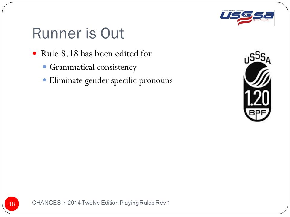 Runner is Out CHANGES in 2014 Twelve Edition Playing Rules Rev 1 18 Rule 8.18 has been edited for Grammatical consistency Eliminate gender specific pronouns