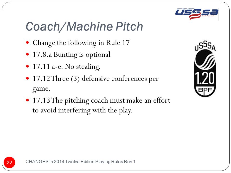 Coach/Machine Pitch CHANGES in 2014 Twelve Edition Playing Rules Rev 1 22 Change the following in Rule 17 17.8.a Bunting is optional 17.11 a-e.