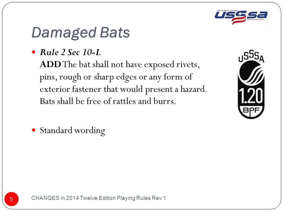 Damaged Bats CHANGES in 2014 Twelve Edition Playing Rules Rev 1 5 Rule 2 Sec 10-L ADD The bat shall not have exposed rivets, pins, rough or sharp edges or any form of exterior fastener that would present a hazard.