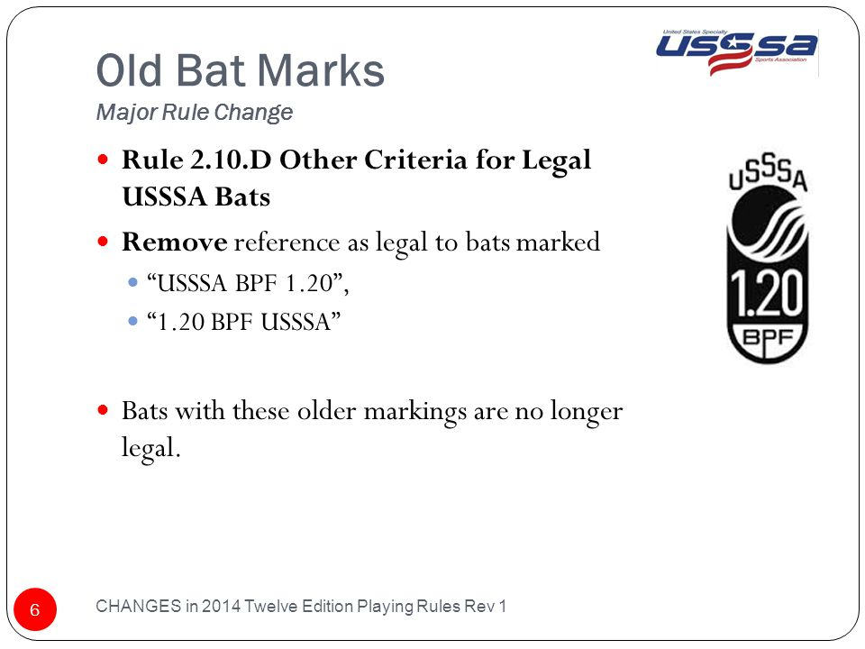 Old Bat Marks Major Rule Change CHANGES in 2014 Twelve Edition Playing Rules Rev 1 6 Rule 2.10.D Other Criteria for Legal USSSA Bats Remove reference as legal to bats marked USSSA BPF 1.20 , 1.20 BPF USSSA Bats with these older markings are no longer legal.