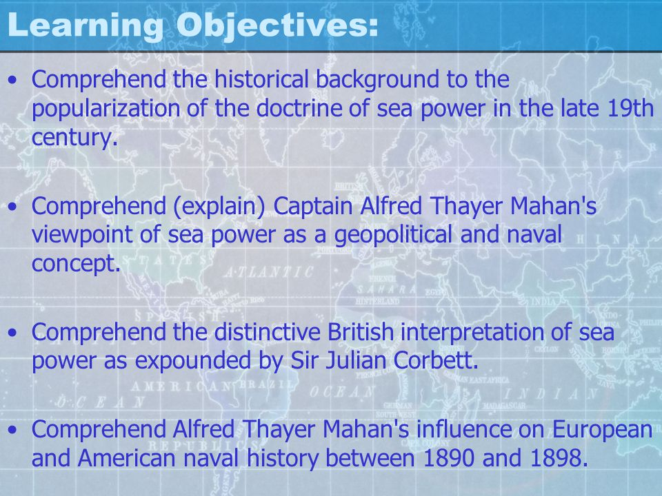Learning Objectives: Comprehend the historical background to the popularization of the doctrine of sea power in the late 19th century.