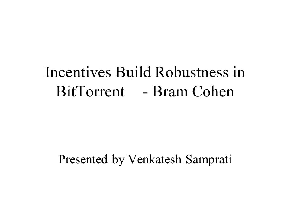 Incentives Build Robustness in BitTorrent- Bram Cohen Presented by Venkatesh Samprati